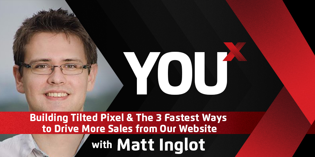 Matt Inglot on Building Tilted Pixel & The 3 Fastest Ways to Drive More Sales from Our Website | YouX Podcast 020