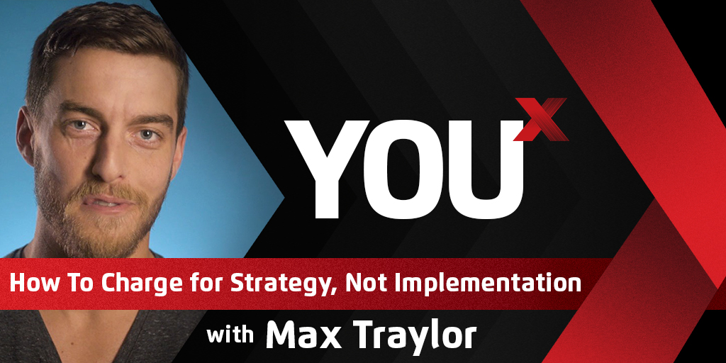 Max Traylor on How To Charge for Strategy, Not Implementation | YouX Podcast 018