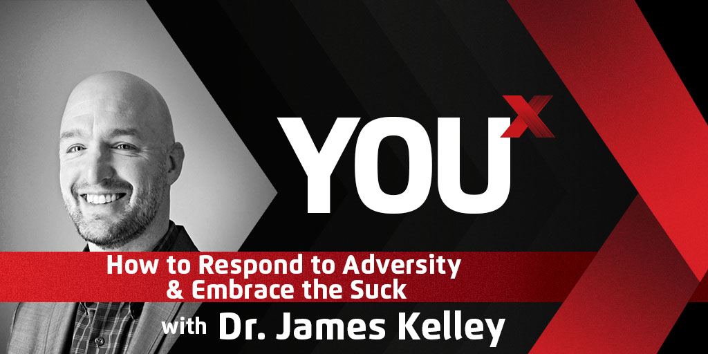 Dr. James Kelley on How to Respond to Adversity & Embrace the Suck | YouX Podcast 038