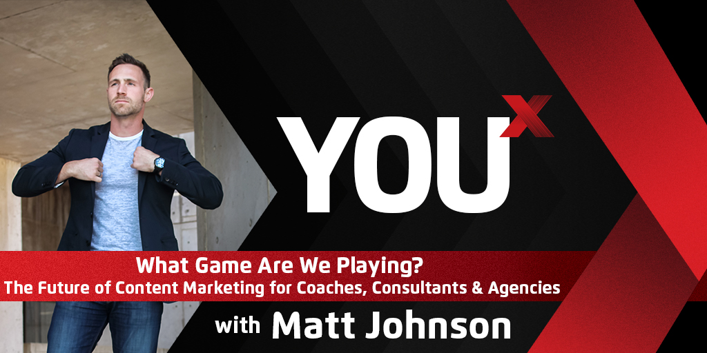 What Game Are We Playing? The Future of Content Marketing for Coaches, Consultants & Agencies | YouX Podcast 037