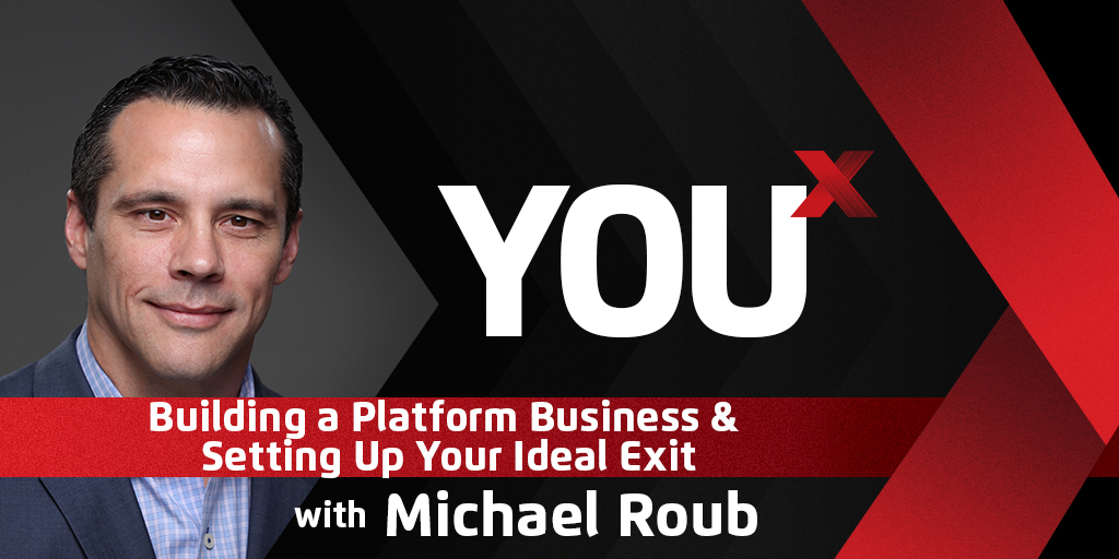 Michael Roub on Building a Platform Business & Setting Up Your Ideal Exit | YouX Podcast 048