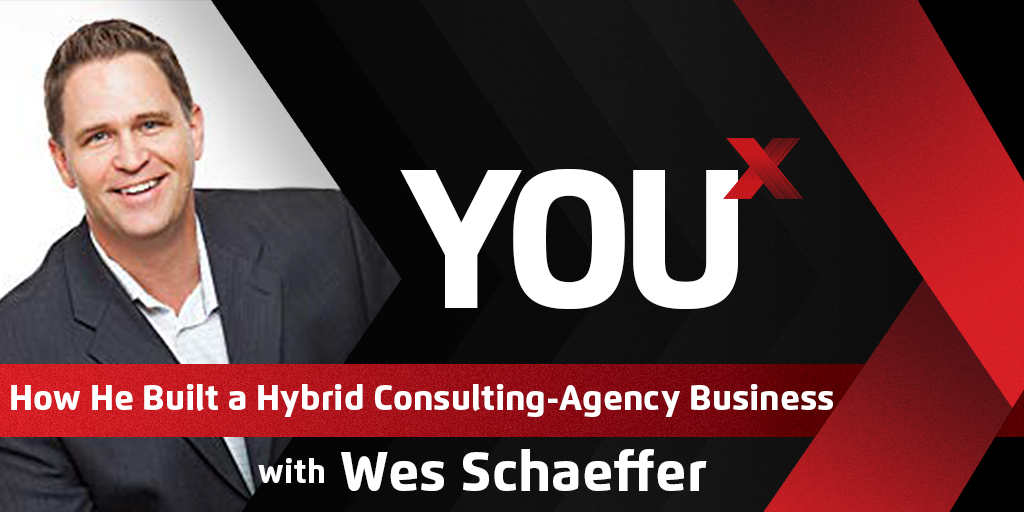 Wes Schaeffer on How He Built a Hybrid Consulting-Agency Business | YouX Podcast 054