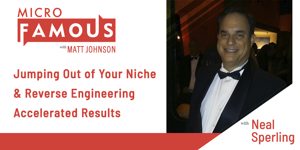 Jumping Out of Your Niche & Reverse Engineering Accelerated Results w/Neal Sperling