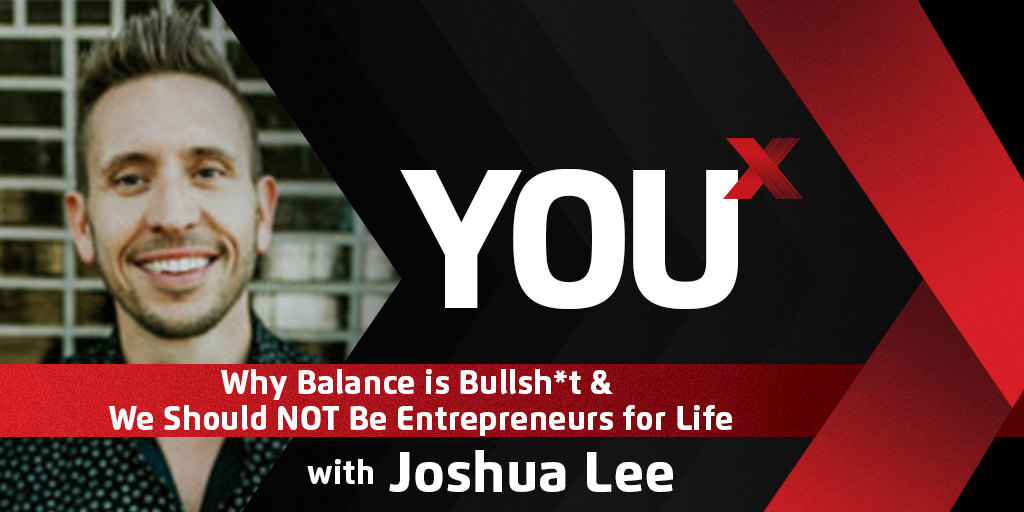 Joshua Lee on Why Balance is Bullsh*t & We Should NOT Be Entrepreneurs for Life | YouX Podcast 017