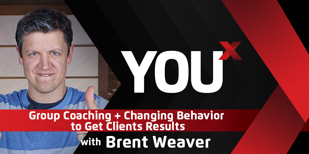 Brent Weaver on Group Coaching + Changing Behavior to Get Clients Results | YouX Podcast 064