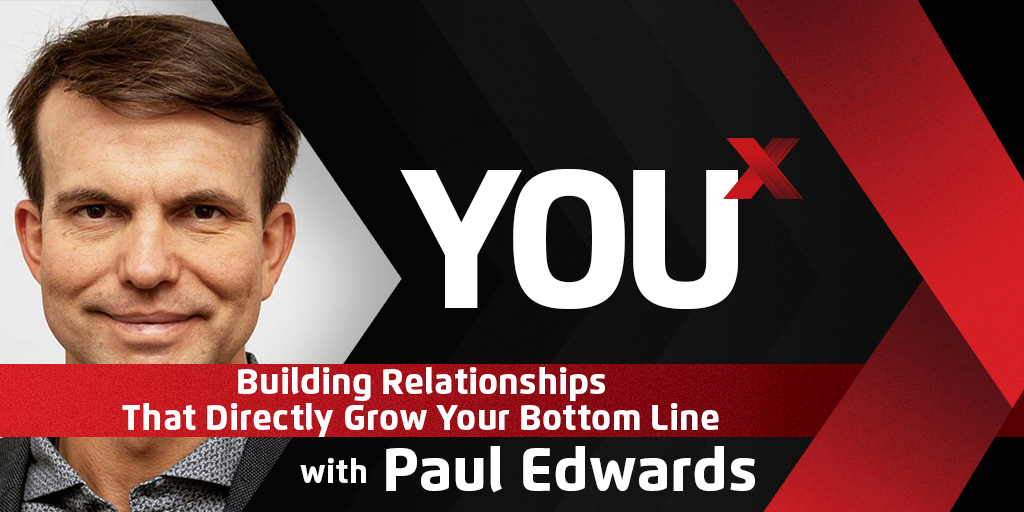 Paul Edwards On Building Relationships That Directly Grow Your Bottom Line