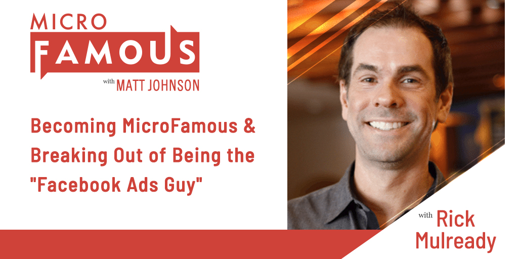 """Rick Mulready on Becoming MicroFamous & Breaking Out of Being the """"Facebook Ads Guy"""""""